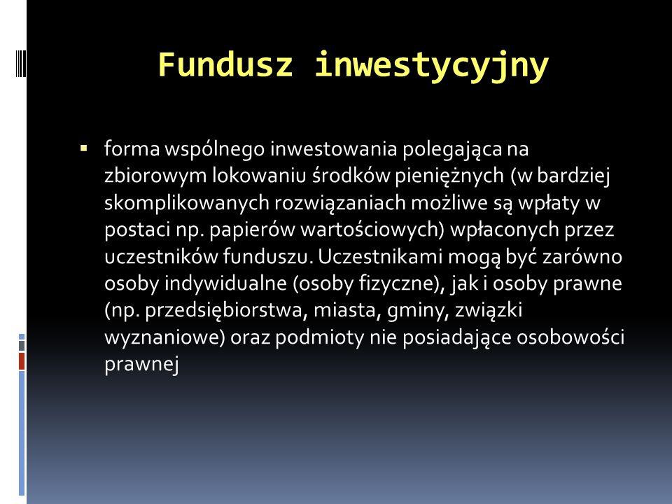 Fundusz inwestycyjny forma wspólnego inwestowania polegająca na zbiorowym lokowaniu środków pieniężnych (w bardziej skomplikowanych rozwiązaniach możl