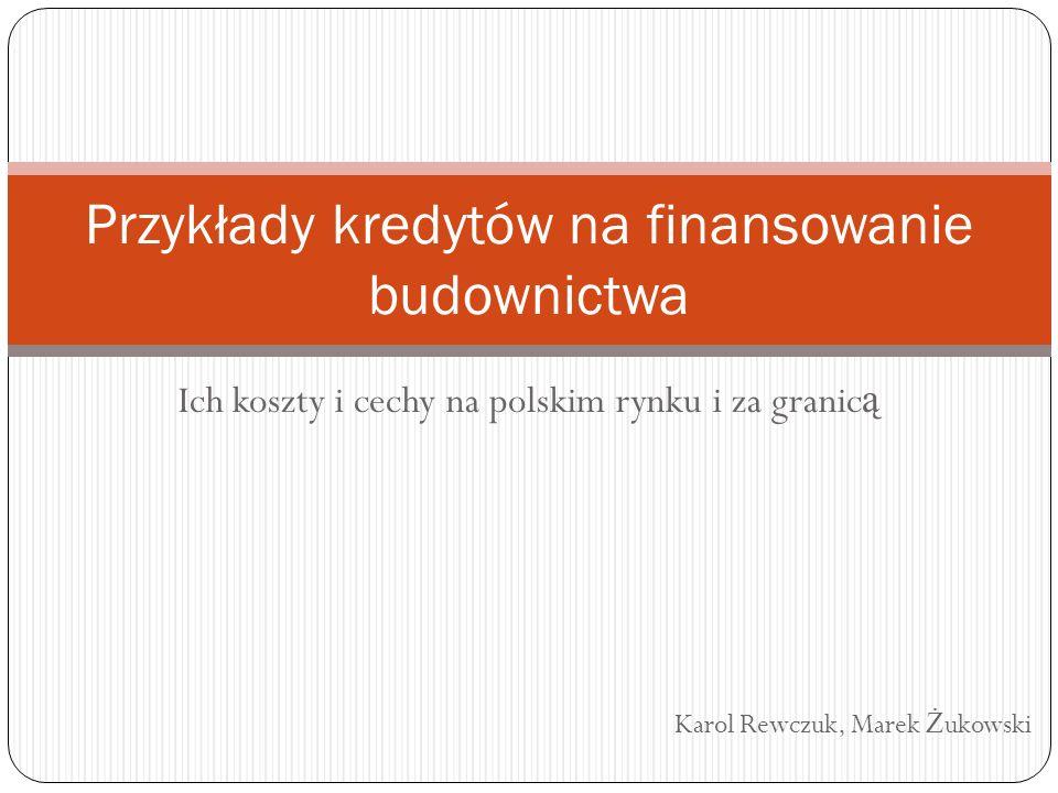 Ich koszty i cechy na polskim rynku i za granic ą Karol Rewczuk, Marek Ż ukowski Przykłady kredytów na finansowanie budownictwa