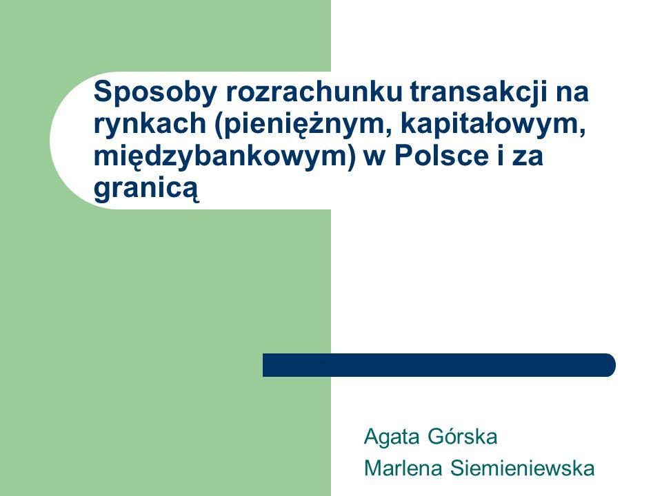 Sposoby rozrachunku transakcji na rynkach (pieniężnym, kapitałowym, międzybankowym) w Polsce i za granicą Agata Górska Marlena Siemieniewska