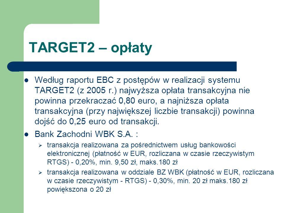 TARGET2 – opłaty Według raportu EBC z postępów w realizacji systemu TARGET2 (z 2005 r.) najwyższa opłata transakcyjna nie powinna przekraczać 0,80 eur