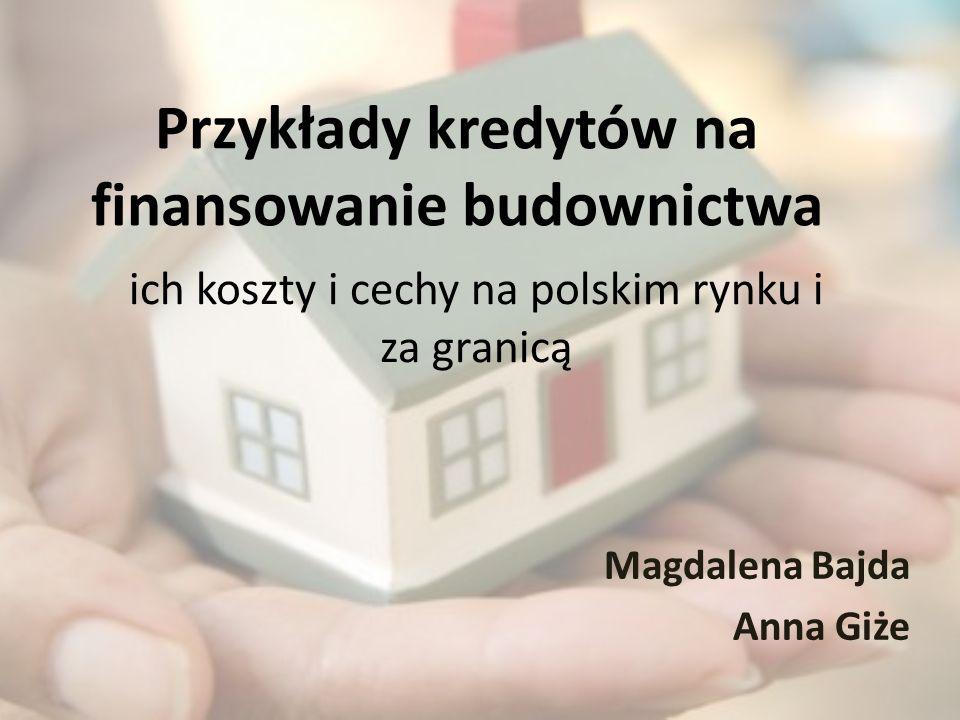 Przykłady kredytów na finansowanie budownictwa Magdalena Bajda Anna Giże ich koszty i cechy na polskim rynku i za granicą