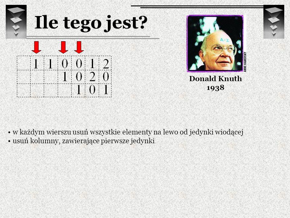 Ile tego jest? Donald Knuth 1938 w każdym wierszu usuń wszystkie elementy na lewo od jedynki wiodącej usuń kolumny, zawierające pierwsze jedynki