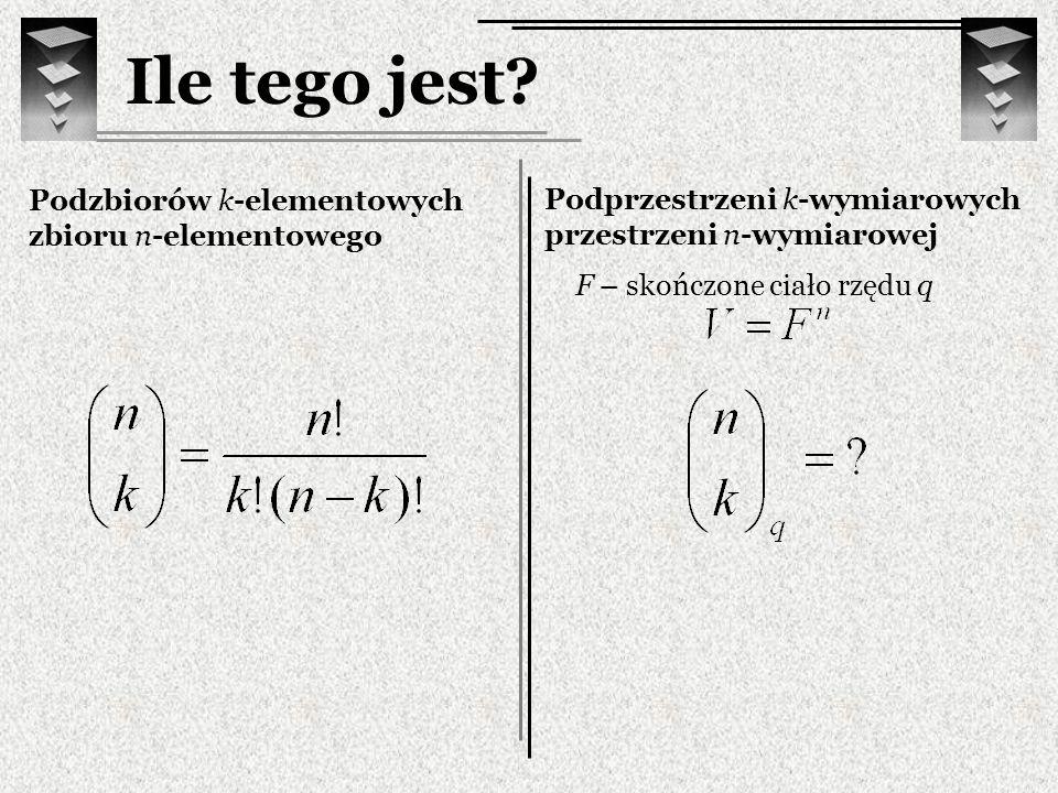 Ile tego jest? Podzbiorów k-elementowych zbioru n-elementowego Podprzestrzeni k-wymiarowych przestrzeni n-wymiarowej F – skończone ciało rzędu q