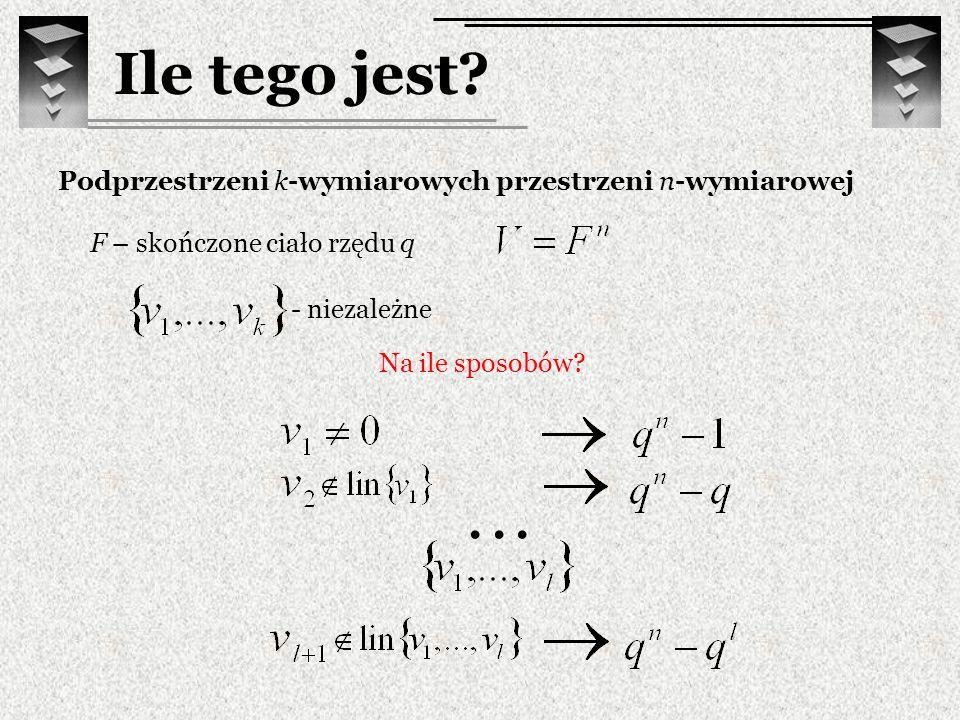 Ile tego jest? Podprzestrzeni k-wymiarowych przestrzeni n-wymiarowej F – skończone ciało rzędu q - niezależne Na ile sposobów?...
