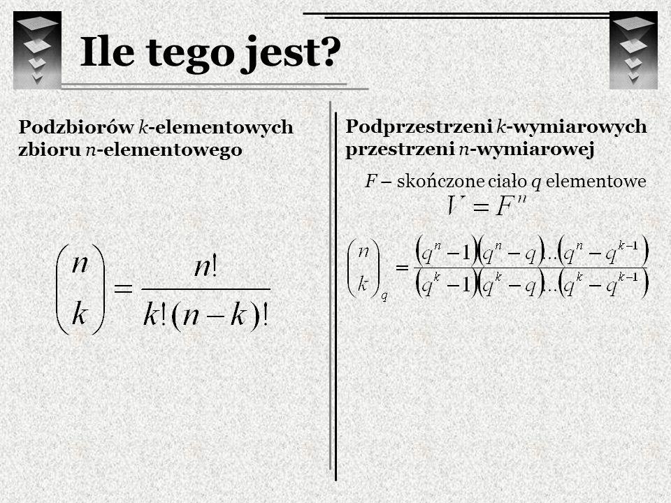 Ile tego jest? Podzbiorów k-elementowych zbioru n-elementowego Podprzestrzeni k-wymiarowych przestrzeni n-wymiarowej F – skończone ciało q elementowe