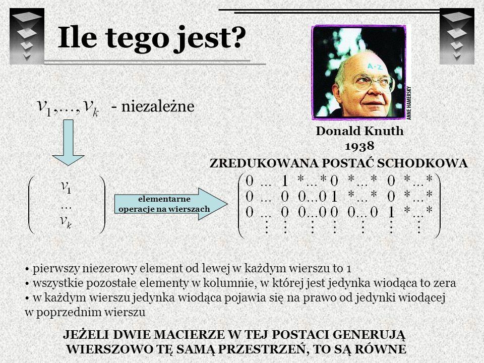 Ile tego jest? Donald Knuth 1938 - niezależne elementarne operacje na wierszach pierwszy niezerowy element od lewej w każdym wierszu to 1 wszystkie po