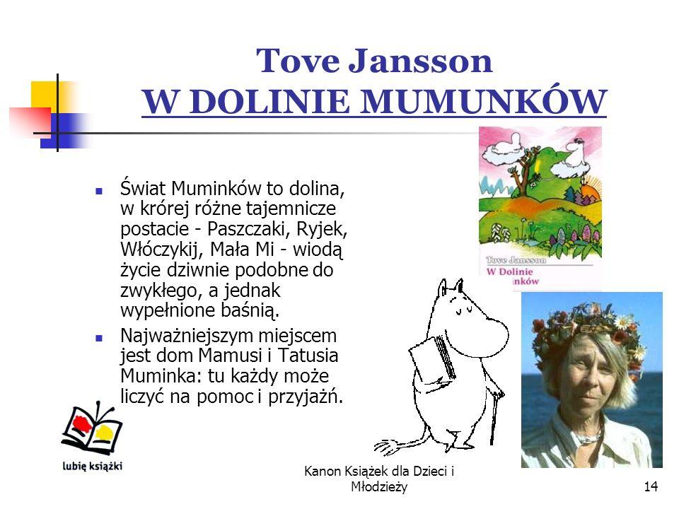 Kanon Książek dla Dzieci i Młodzieży14 Tove Jansson W DOLINIE MUMUNKÓW Świat Muminków to dolina, w krórej różne tajemnicze postacie - Paszczaki, Ryjek, Włóczykij, Mała Mi - wiodą życie dziwnie podobne do zwykłego, a jednak wypełnione baśnią.