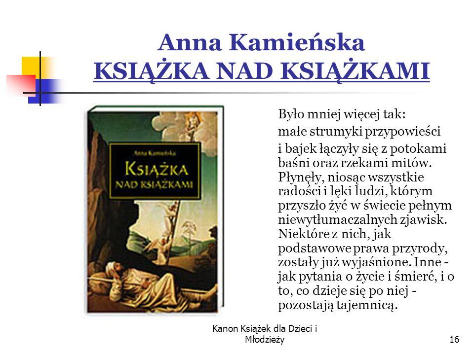 Kanon Książek dla Dzieci i Młodzieży16 Anna Kamieńska KSIĄŻKA NAD KSIĄŻKAMI Było mniej więcej tak: małe strumyki przypowieści i bajek łączyły się z potokami baśni oraz rzekami mitów.