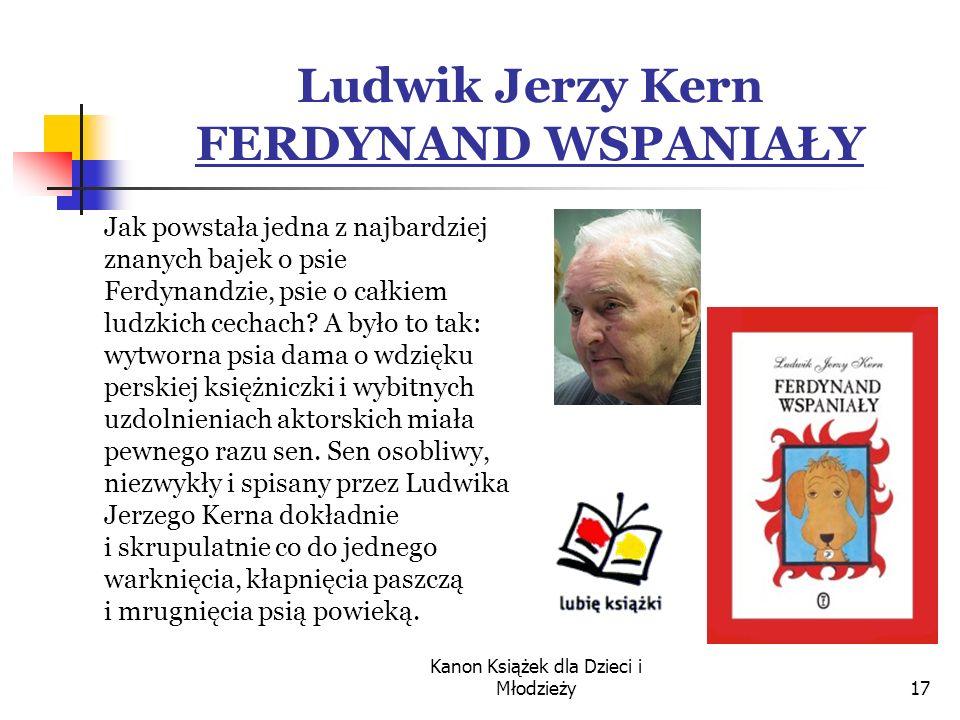 Kanon Książek dla Dzieci i Młodzieży17 Ludwik Jerzy Kern FERDYNAND WSPANIAŁY Jak powstała jedna z najbardziej znanych bajek o psie Ferdynandzie, psie o całkiem ludzkich cechach.