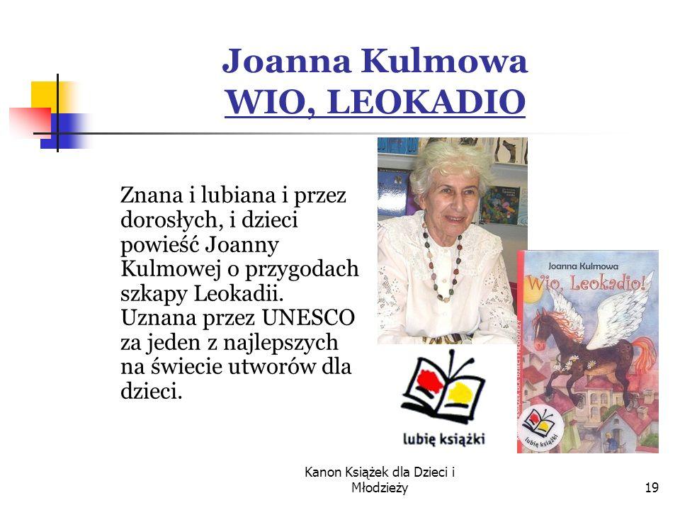 Kanon Książek dla Dzieci i Młodzieży19 Joanna Kulmowa WIO, LEOKADIO Znana i lubiana i przez dorosłych, i dzieci powieść Joanny Kulmowej o przygodach szkapy Leokadii.