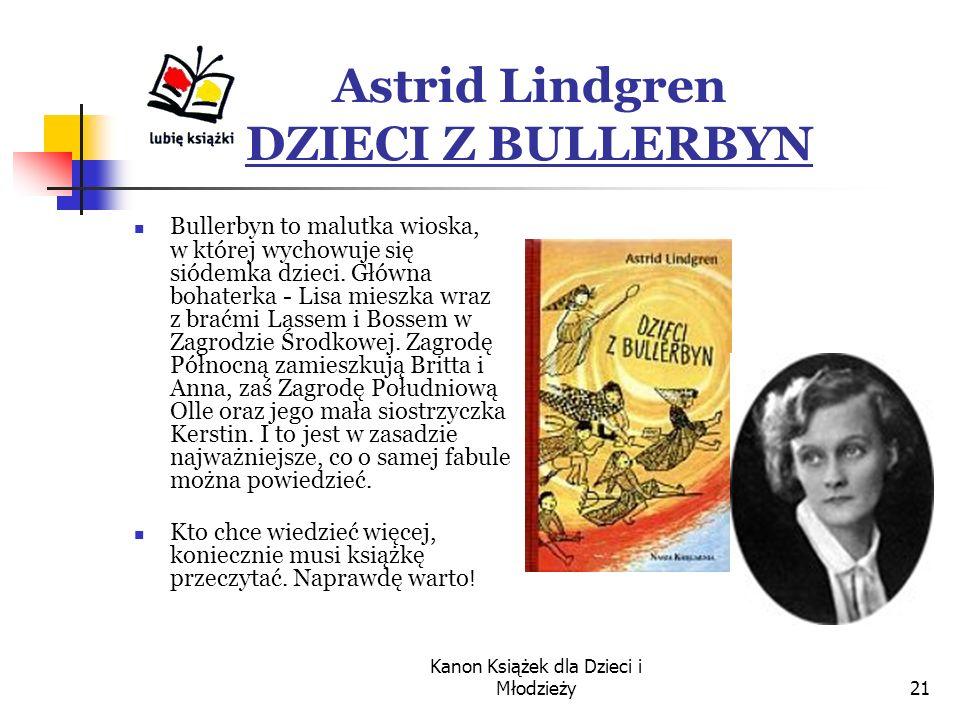 Kanon Książek dla Dzieci i Młodzieży21 Astrid Lindgren DZIECI Z BULLERBYN Bullerbyn to malutka wioska, w której wychowuje się siódemka dzieci.
