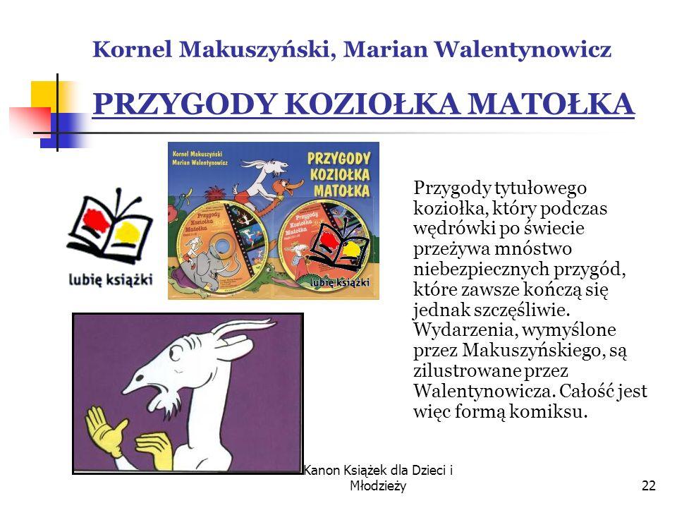 Kanon Książek dla Dzieci i Młodzieży22 Kornel Makuszyński, Marian Walentynowicz PRZYGODY KOZIOŁKA MATOŁKA Przygody tytułowego koziołka, który podczas wędrówki po świecie przeżywa mnóstwo niebezpiecznych przygód, które zawsze kończą się jednak szczęśliwie.