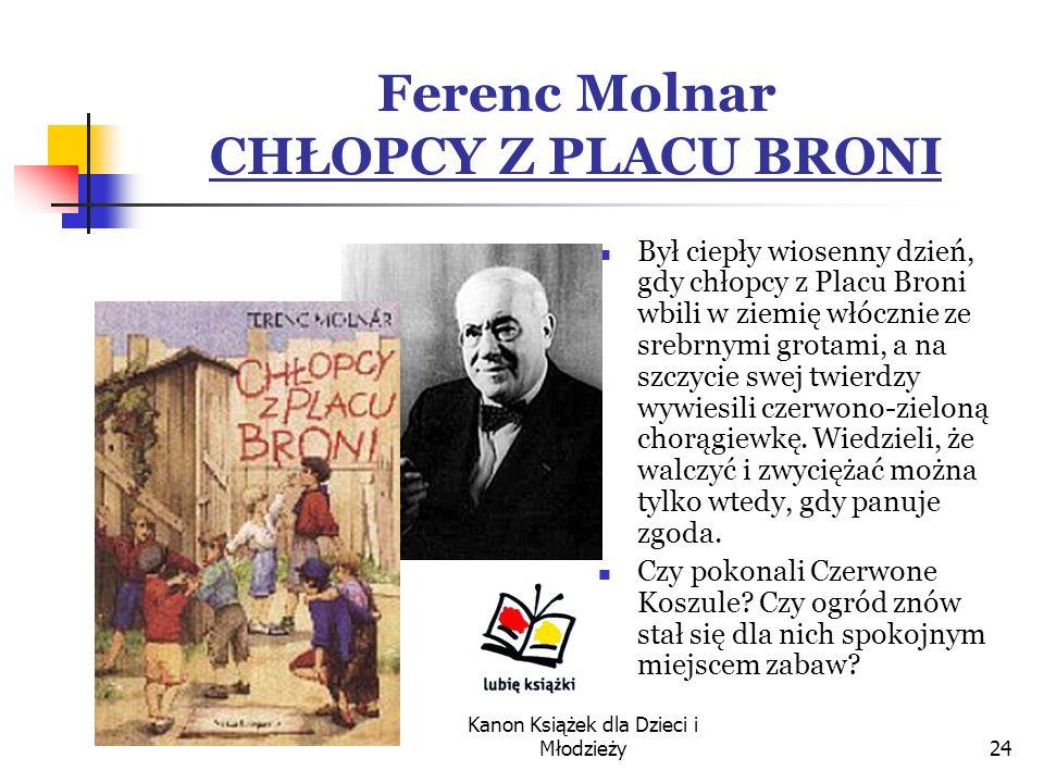 Kanon Książek dla Dzieci i Młodzieży24 Ferenc Molnar CHŁOPCY Z PLACU BRONI Był ciepły wiosenny dzień, gdy chłopcy z Placu Broni wbili w ziemię włócznie ze srebrnymi grotami, a na szczycie swej twierdzy wywiesili czerwono-zieloną chorągiewkę.