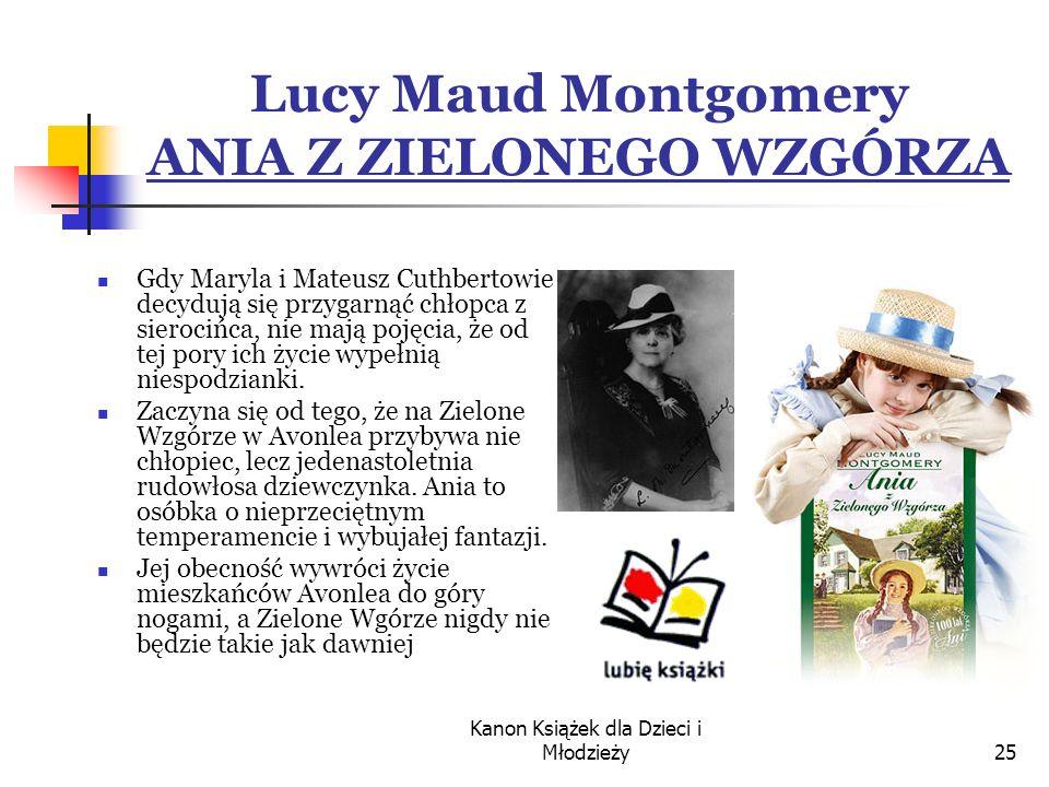 Kanon Książek dla Dzieci i Młodzieży25 Lucy Maud Montgomery ANIA Z ZIELONEGO WZGÓRZA Gdy Maryla i Mateusz Cuthbertowie decydują się przygarnąć chłopca z sierocińca, nie mają pojęcia, że od tej pory ich życie wypełnią niespodzianki.