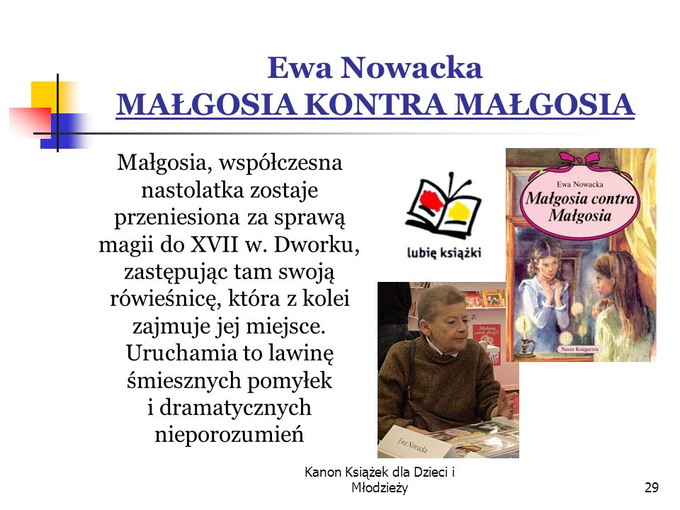 Kanon Książek dla Dzieci i Młodzieży29 Ewa Nowacka MAŁGOSIA KONTRA MAŁGOSIA Małgosia, współczesna nastolatka zostaje przeniesiona za sprawą magii do XVII w.