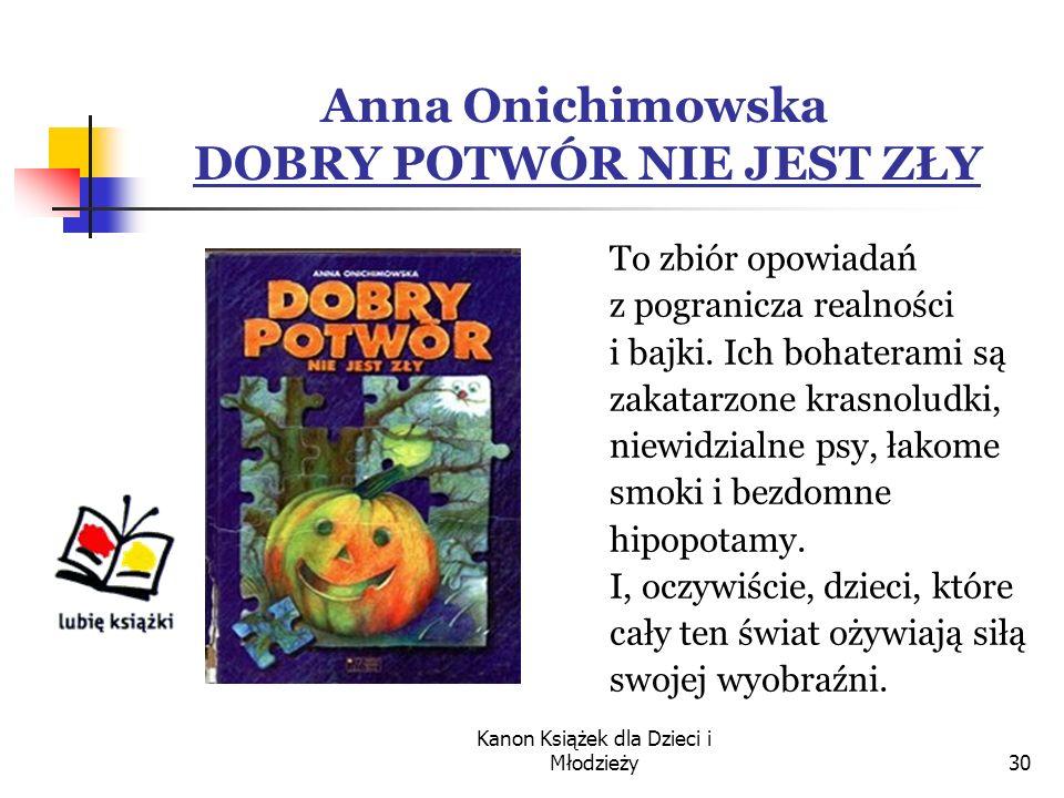 Kanon Książek dla Dzieci i Młodzieży30 Anna Onichimowska DOBRY POTWÓR NIE JEST ZŁY To zbiór opowiadań z pogranicza realności i bajki.