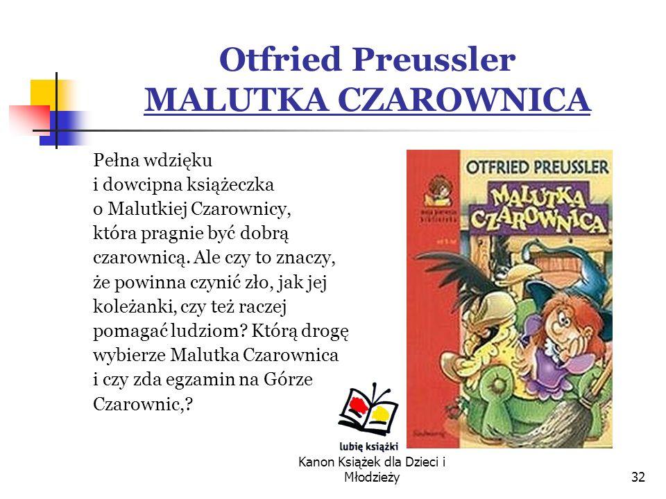 Kanon Książek dla Dzieci i Młodzieży32 Otfried Preussler MALUTKA CZAROWNICA Pełna wdzięku i dowcipna książeczka o Malutkiej Czarownicy, która pragnie być dobrą czarownicą.