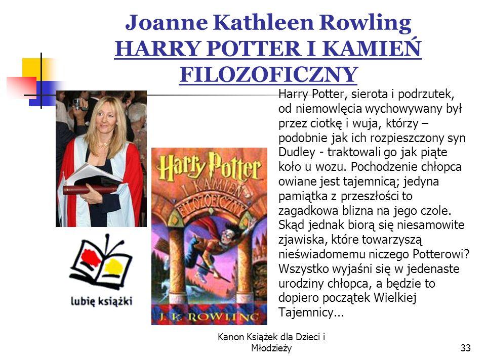 Kanon Książek dla Dzieci i Młodzieży33 Joanne Kathleen Rowling HARRY POTTER I KAMIEŃ FILOZOFICZNY Harry Potter, sierota i podrzutek, od niemowlęcia wychowywany był przez ciotkę i wuja, którzy – podobnie jak ich rozpieszczony syn Dudley - traktowali go jak piąte koło u wozu.