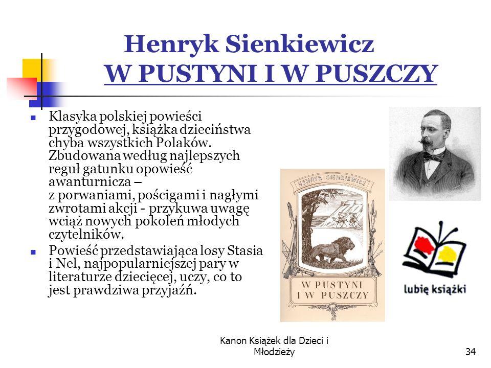 Kanon Książek dla Dzieci i Młodzieży34 Henryk Sienkiewicz W PUSTYNI I W PUSZCZY Klasyka polskiej powieści przygodowej, książka dzieciństwa chyba wszystkich Polaków.