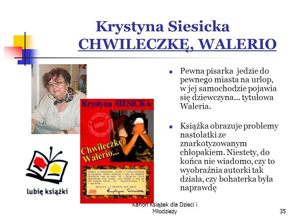 Kanon Książek dla Dzieci i Młodzieży35 Krystyna Siesicka CHWILECZKĘ, WALERIO Pewna pisarka jedzie do pewnego miasta na urlop, w jej samochodzie pojawia się dziewczyna...
