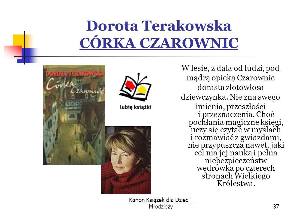 Kanon Książek dla Dzieci i Młodzieży37 Dorota Terakowska CÓRKA CZAROWNIC W lesie, z dala od ludzi, pod mądrą opieką Czarownic dorasta złotowłosa dziewczynka.