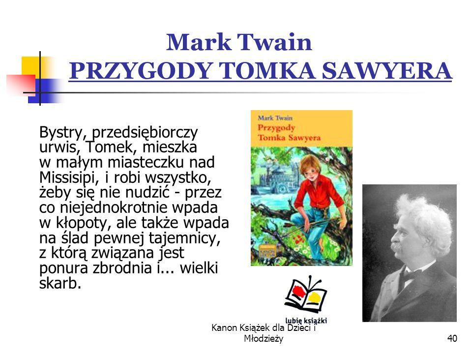 Kanon Książek dla Dzieci i Młodzieży40 Mark Twain PRZYGODY TOMKA SAWYERA Bystry, przedsiębiorczy urwis, Tomek, mieszka w małym miasteczku nad Missisipi, i robi wszystko, żeby się nie nudzić - przez co niejednokrotnie wpada w kłopoty, ale także wpada na ślad pewnej tajemnicy, z którą związana jest ponura zbrodnia i...