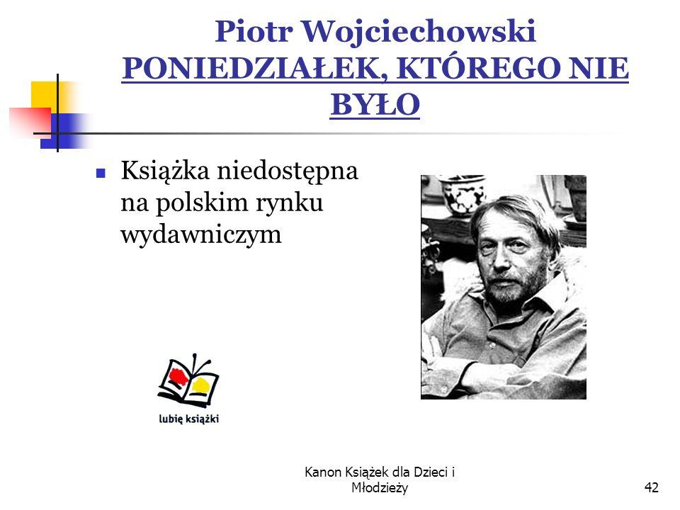 Kanon Książek dla Dzieci i Młodzieży42 Piotr Wojciechowski PONIEDZIAŁEK, KTÓREGO NIE BYŁO Książka niedostępna na polskim rynku wydawniczym