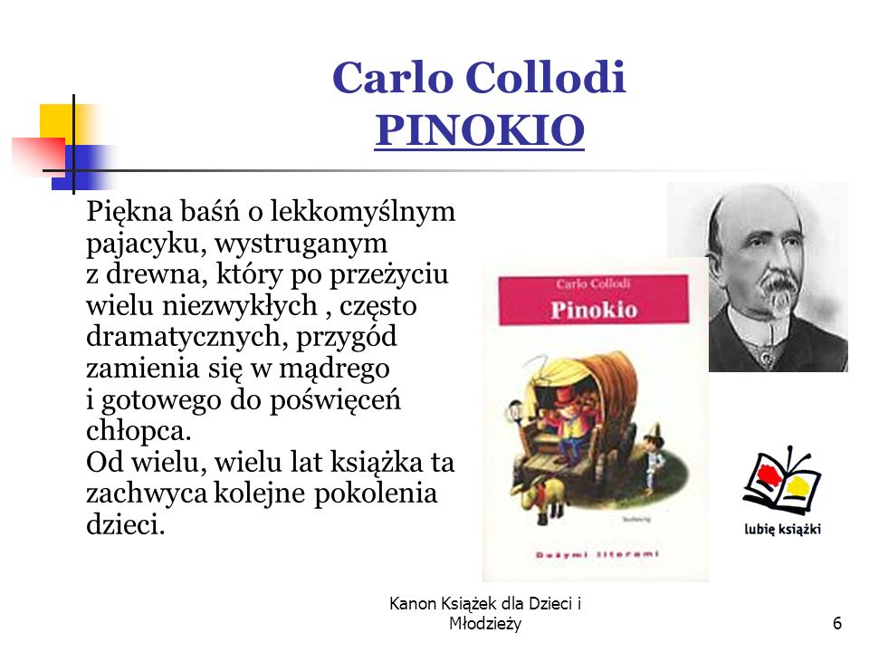 Kanon Książek dla Dzieci i Młodzieży6 Carlo Collodi PINOKIO Piękna baśń o lekkomyślnym pajacyku, wystruganym z drewna, który po przeżyciu wielu niezwykłych, często dramatycznych, przygód zamienia się w mądrego i gotowego do poświęceń chłopca.