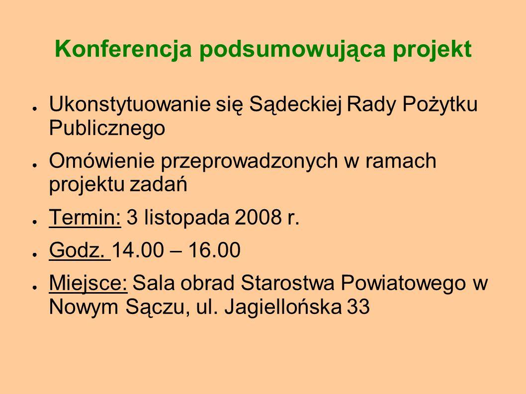 Konferencja podsumowująca projekt Ukonstytuowanie się Sądeckiej Rady Pożytku Publicznego Omówienie przeprowadzonych w ramach projektu zadań Termin: 3 listopada 2008 r.