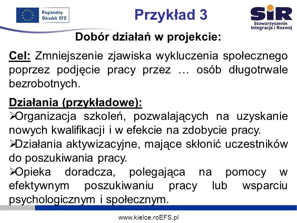 www.kielce.roEFS.pl Przykład 3 Dobór działań w projekcie: Cel: Zmniejszenie zjawiska wykluczenia społecznego poprzez podjęcie pracy przez … osób długo