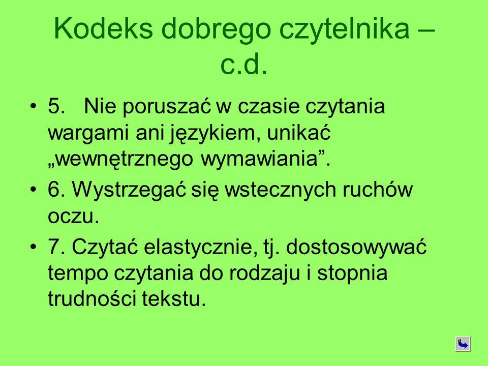 Kodeks dobrego czytelnika – c.d. 5. Nie poruszać w czasie czytania wargami ani językiem, unikać wewnętrznego wymawiania. 6. Wystrzegać się wstecznych