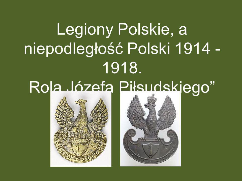 Legiony Polskie, a niepodległość Polski 1914 - 1918. Rola Józefa Piłsudskiego
