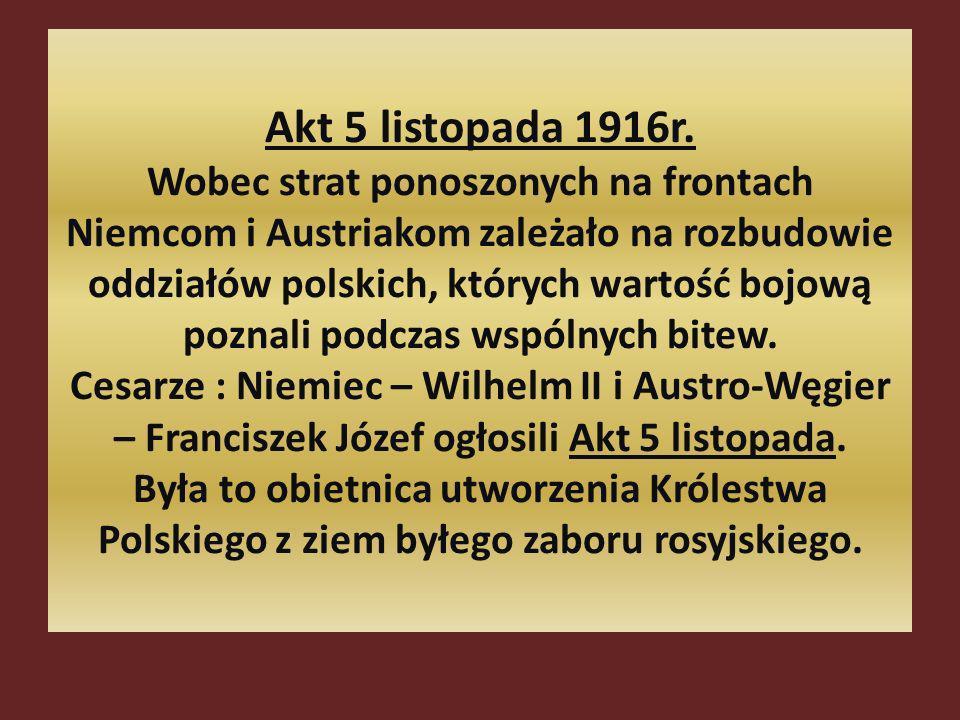 Akt 5 listopada 1916r. Wobec strat ponoszonych na frontach Niemcom i Austriakom zależało na rozbudowie oddziałów polskich, których wartość bojową pozn
