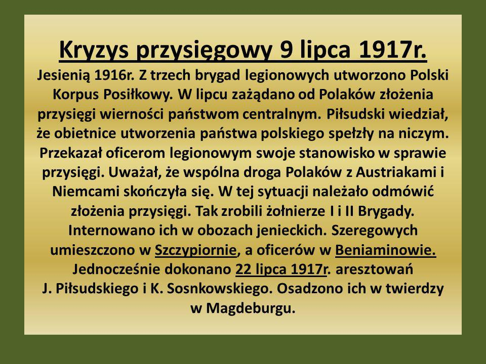 Kryzys przysięgowy 9 lipca 1917r. Jesienią 1916r. Z trzech brygad legionowych utworzono Polski Korpus Posiłkowy. W lipcu zażądano od Polaków złożenia