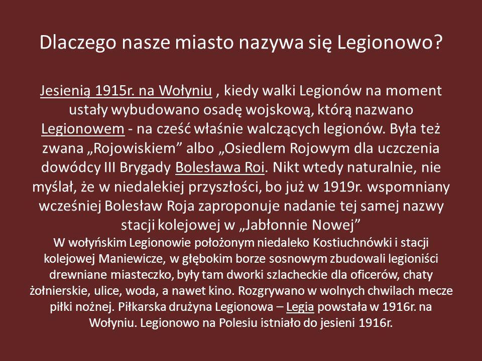 Dlaczego nasze miasto nazywa się Legionowo? Jesienią 1915r. na Wołyniu, kiedy walki Legionów na moment ustały wybudowano osadę wojskową, którą nazwano