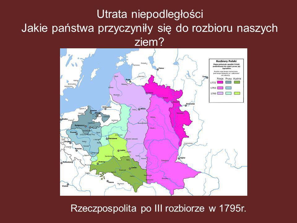 Utrata niepodległości Jakie państwa przyczyniły się do rozbioru naszych ziem? Rzeczpospolita po III rozbiorze w 1795r.