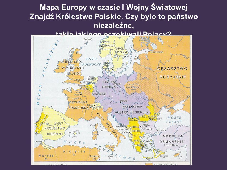 Mapa Europy w czasie I Wojny Światowej Znajdź Królestwo Polskie. Czy było to państwo niezależne, takie jakiego oczekiwali Polacy?