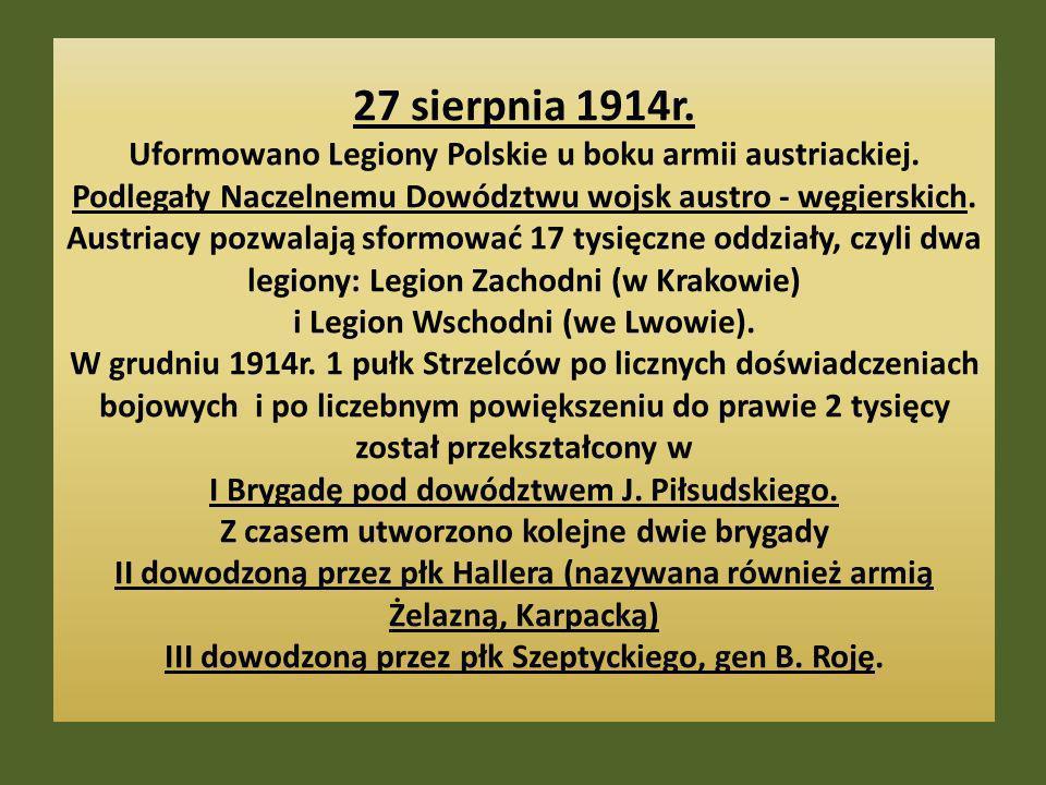27 sierpnia 1914r. Uformowano Legiony Polskie u boku armii austriackiej. Podlegały Naczelnemu Dowództwu wojsk austro - węgierskich. Austriacy pozwalaj