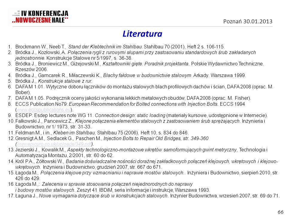 Poznań 30.01.2013 Literatura 1.Brockmann W., Neeb T., Stand der Klebtechnik im Stahlbau. Stahlbau 70 (2001), Heft 2 s. 106-115. 2.Bródka J., Kozłowski
