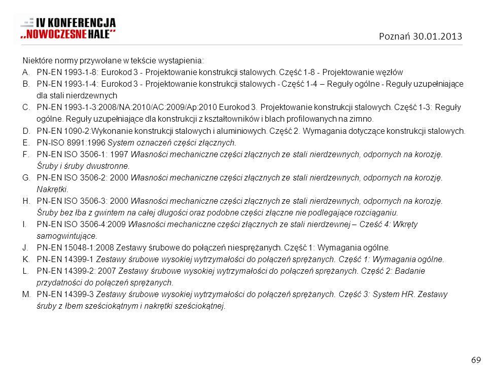 Poznań 30.01.2013 69 Niektóre normy przywołane w tekście wystąpienia: A.PN-EN 1993-1-8: Eurokod 3 - Projektowanie konstrukcji stalowych. Część 1-8 - P