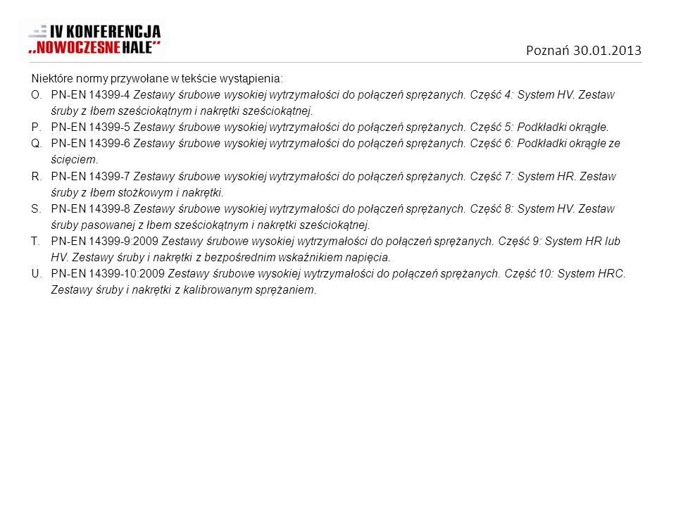 Poznań 30.01.2013 Niektóre normy przywołane w tekście wystąpienia: O.PN-EN 14399-4 Zestawy śrubowe wysokiej wytrzymałości do połączeń sprężanych. Częś