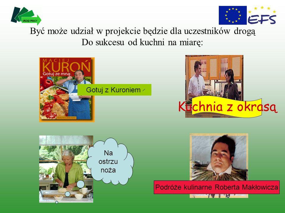 Być może udział w projekcie będzie dla uczestników drogą Do sukcesu od kuchni na miarę: Gotuj z Kuroniem Kuchnia z okrasą Na ostrzu noża Podróże kulinarne Roberta Makłowicza