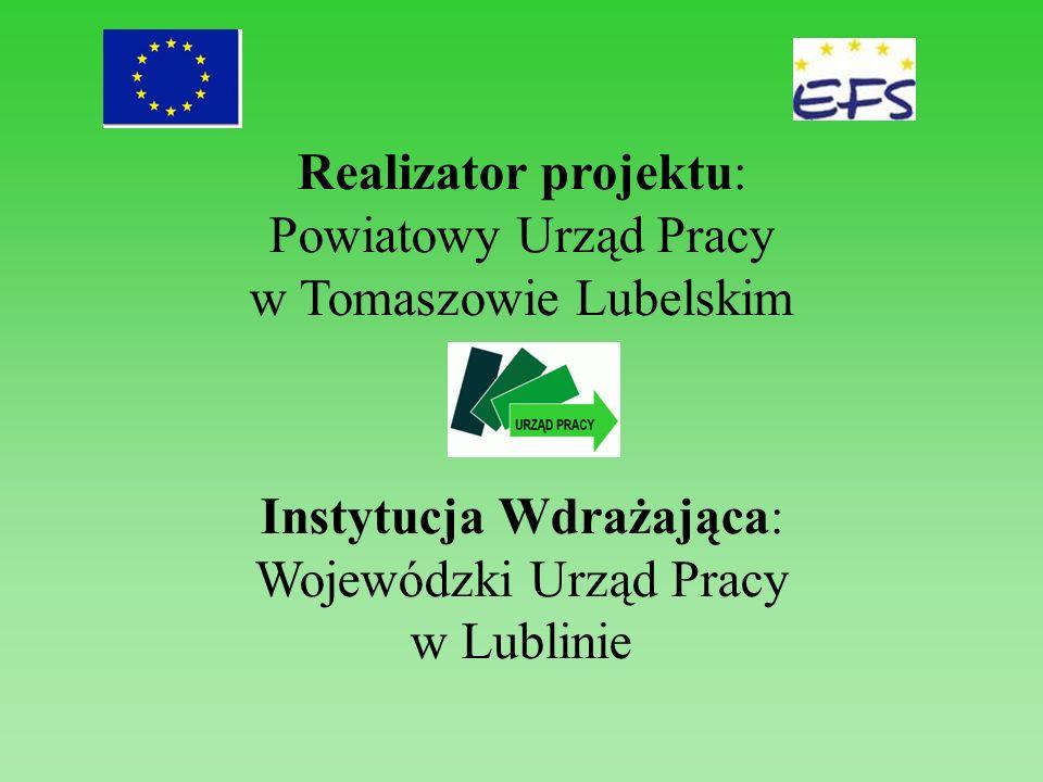 Realizator projektu: Powiatowy Urząd Pracy w Tomaszowie Lubelskim Instytucja Wdrażająca: Wojewódzki Urząd Pracy w Lublinie