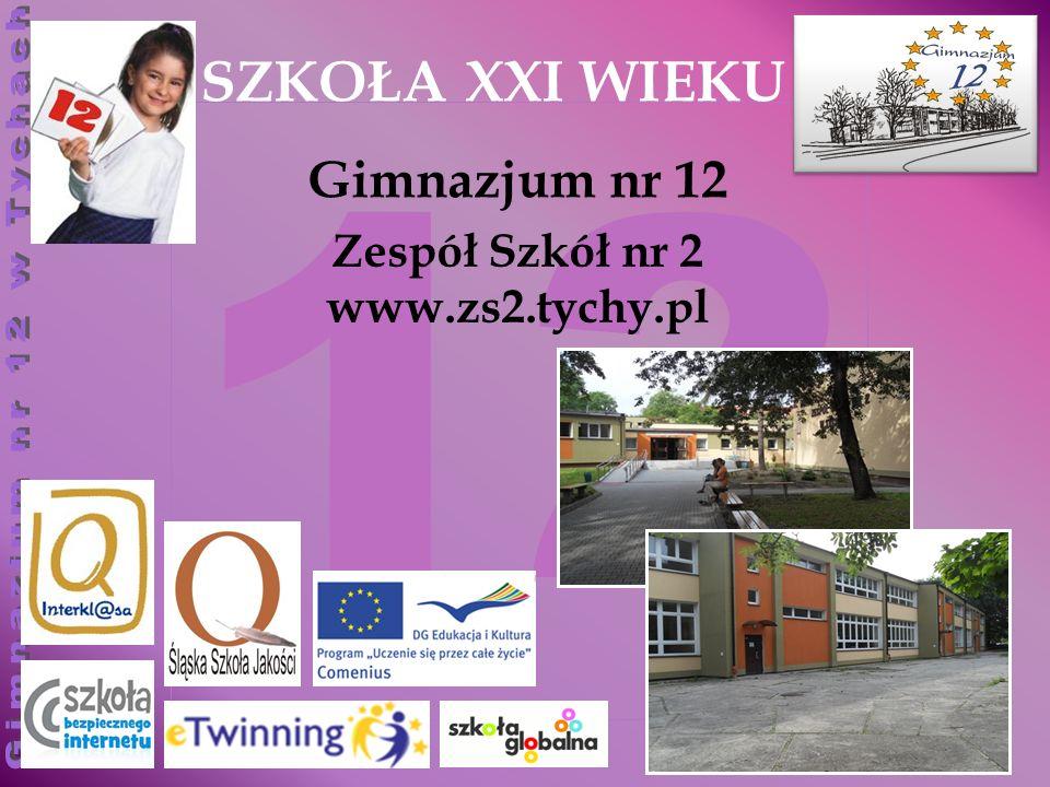 12 Zespół Szkół nr 2 www.zs2.tychy.pl SZKOŁA XXI WIEKU Gimnazjum nr 12
