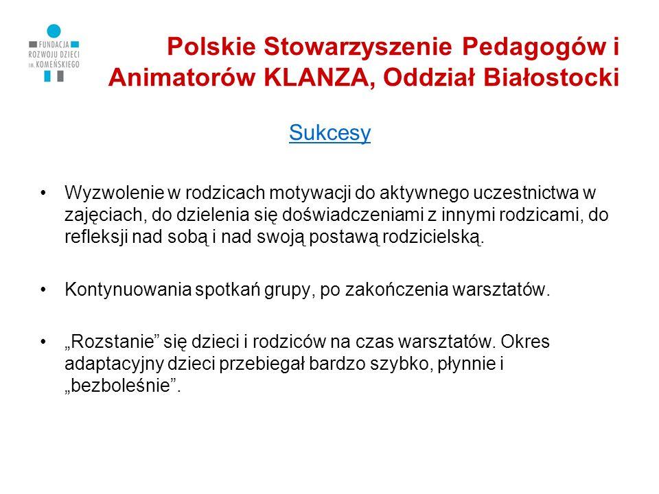 Polskie Stowarzyszenie Pedagogów i Animatorów KLANZA, Oddział Białostocki Sukcesy Wyzwolenie w rodzicach motywacji do aktywnego uczestnictwa w zajęciach, do dzielenia się doświadczeniami z innymi rodzicami, do refleksji nad sobą i nad swoją postawą rodzicielską.