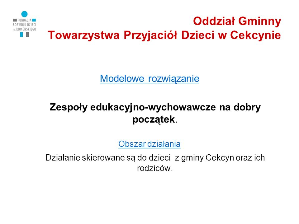 Oddział Gminny Towarzystwa Przyjaciół Dzieci w Cekcynie Modelowe rozwiązanie Zespoły edukacyjno-wychowawcze na dobry początek.