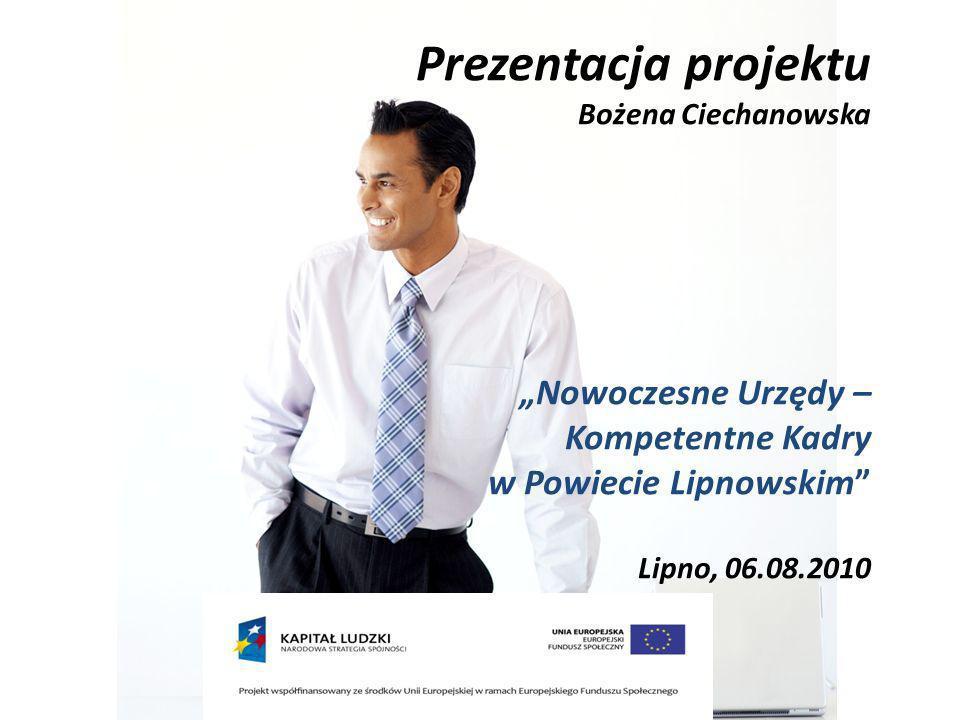 Prezentacja projektu Bożena Ciechanowska Nowoczesne Urzędy – Kompetentne Kadry w Powiecie Lipnowskim Lipno, 06.08.2010