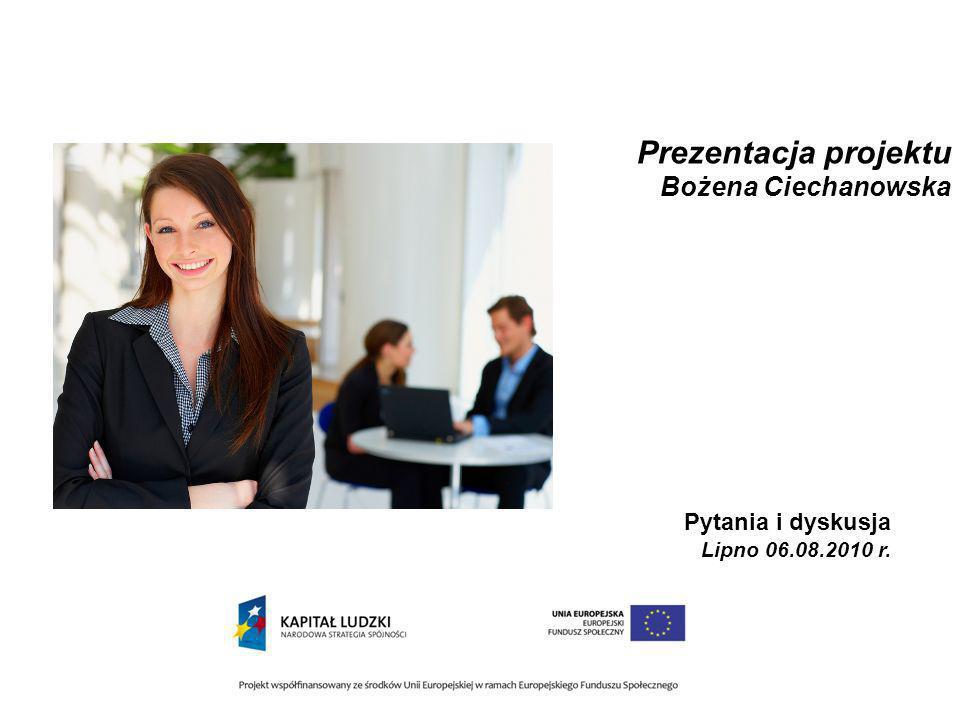 Prezentacja projektu Bożena Ciechanowska Pytania i dyskusja Lipno 06.08.2010 r.