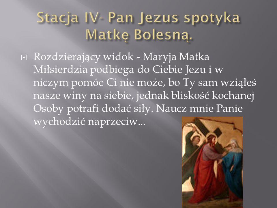Rozdzierający widok - Maryja Matka Miłsierdzia podbiega do Ciebie Jezu i w niczym pomóc Ci nie może, bo Ty sam wziąłeś nasze winy na siebie, jednak bl