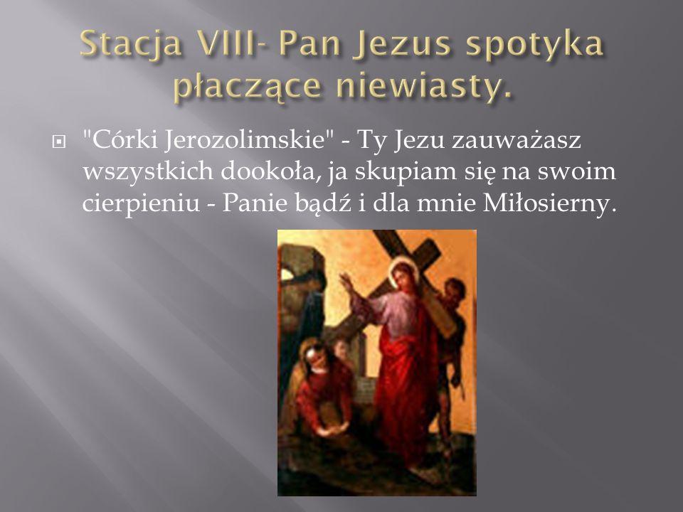 Córki Jerozolimskie - Ty Jezu zauważasz wszystkich dookoła, ja skupiam się na swoim cierpieniu - Panie bądź i dla mnie Miłosierny.